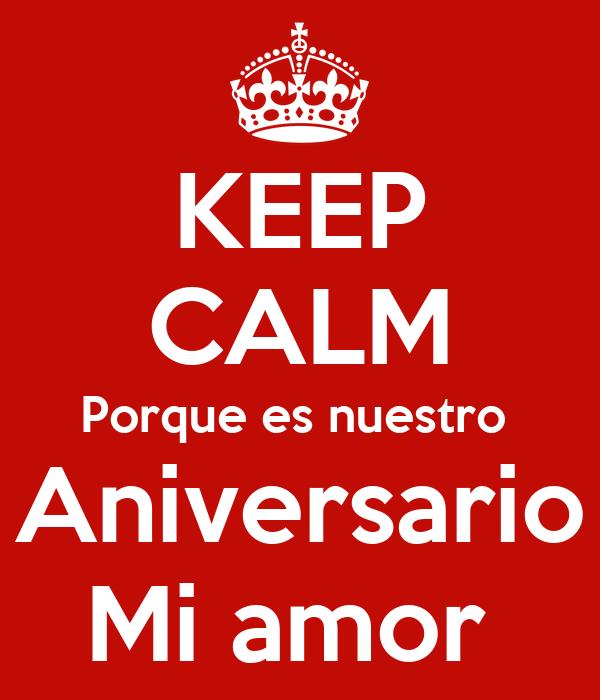 KEEP CALM Porque es nuestro  Aniversario Mi amor