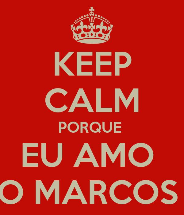 KEEP CALM PORQUE  EU AMO  O MARCOS