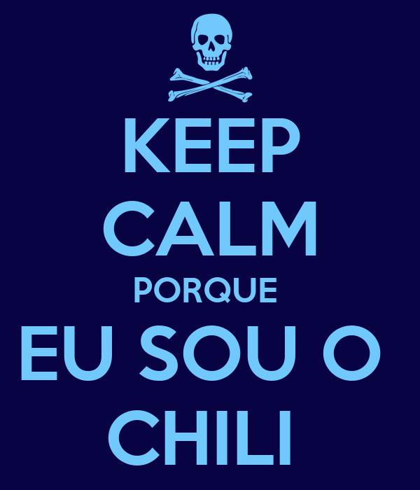 KEEP CALM PORQUE  EU SOU O  CHILI