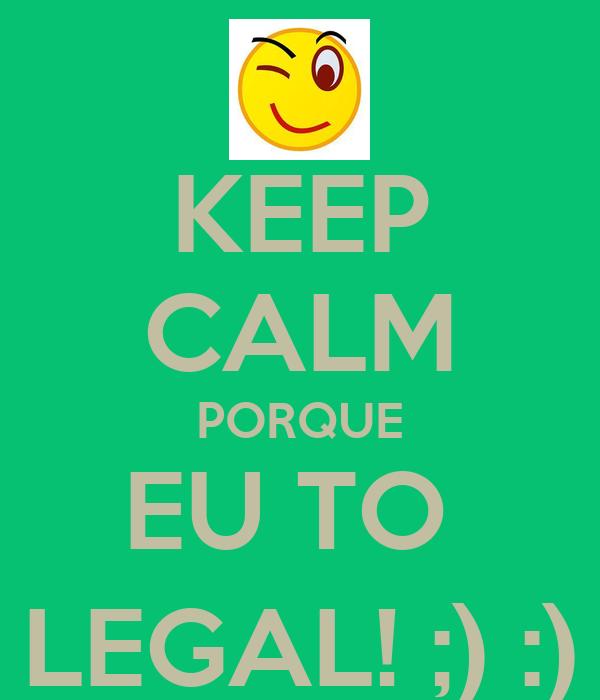 KEEP CALM PORQUE EU TO  LEGAL! ;) :)