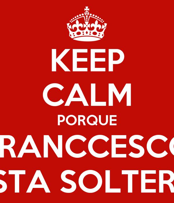 KEEP CALM PORQUE FRANCCESCO ESTA SOLTERO