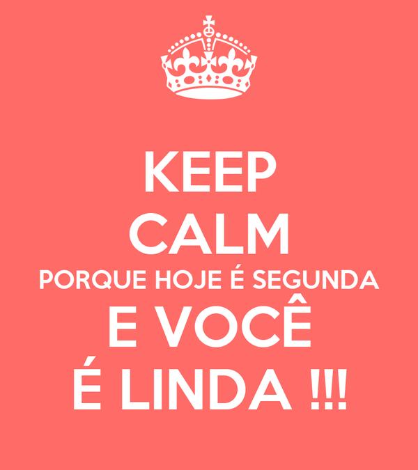 KEEP CALM PORQUE HOJE É SEGUNDA E VOCÊ É LINDA !!!