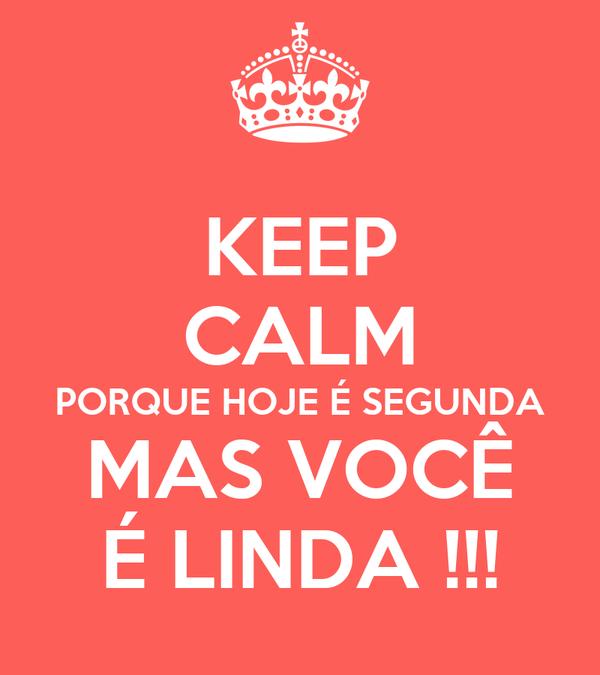 KEEP CALM PORQUE HOJE É SEGUNDA MAS VOCÊ É LINDA !!!