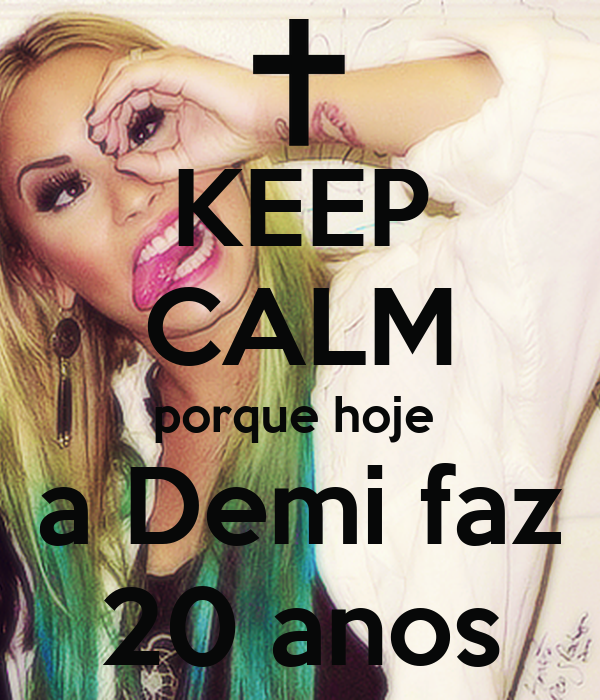 KEEP CALM porque hoje  a Demi faz 20 anos