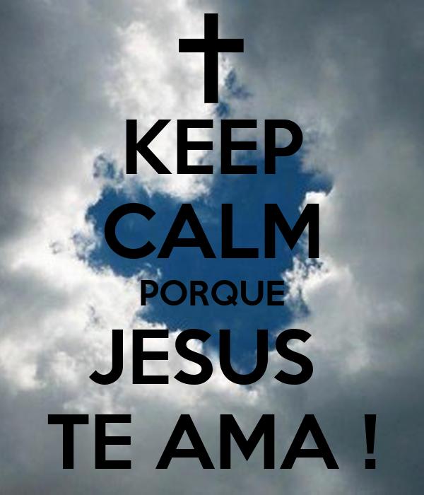 KEEP CALM PORQUE JESUS  TE AMA !