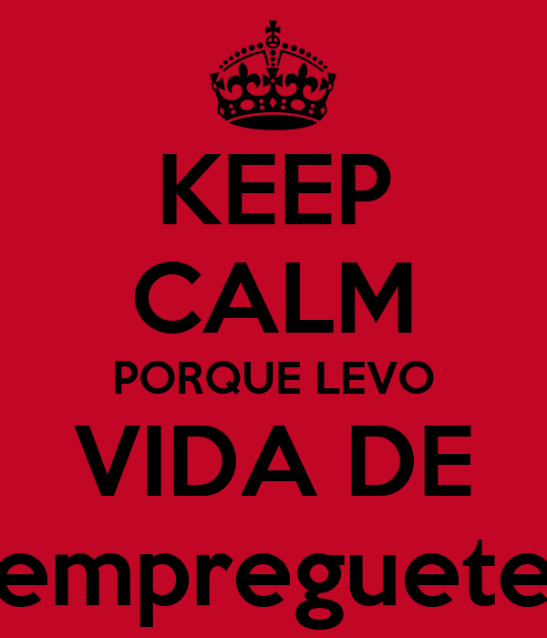 KEEP CALM PORQUE LEVO VIDA DE empreguete