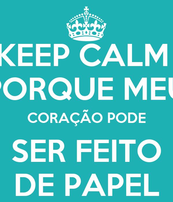 KEEP CALM  PORQUE MEU CORAÇÃO PODE SER FEITO DE PAPEL