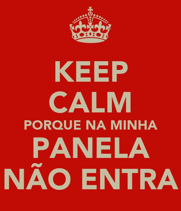 KEEP CALM PORQUE NA MINHA PANELA NÃO ENTRA