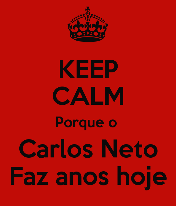KEEP CALM Porque o  Carlos Neto Faz anos hoje