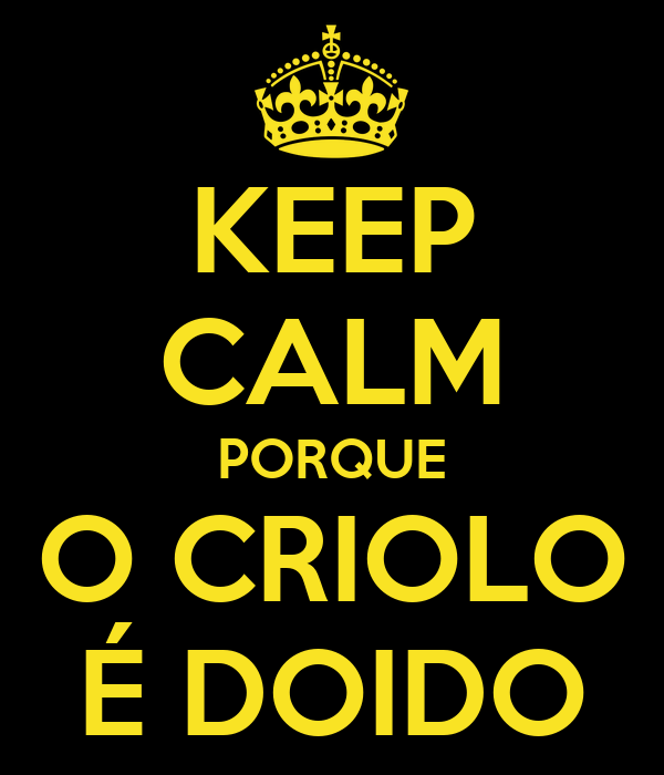 KEEP CALM PORQUE O CRIOLO É DOIDO
