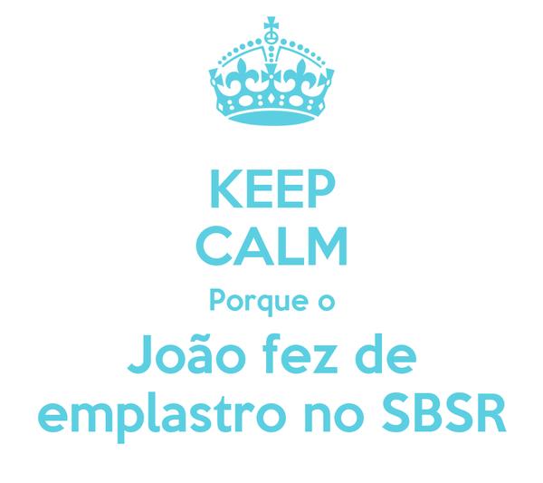 KEEP CALM Porque o João fez de emplastro no SBSR