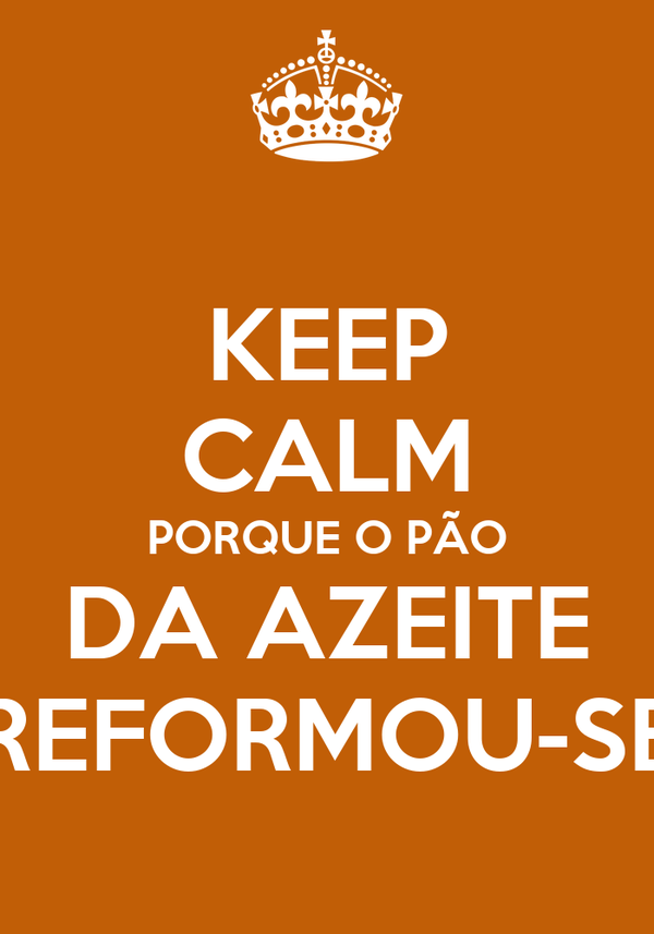 KEEP CALM PORQUE O PÃO DA AZEITE REFORMOU-SE