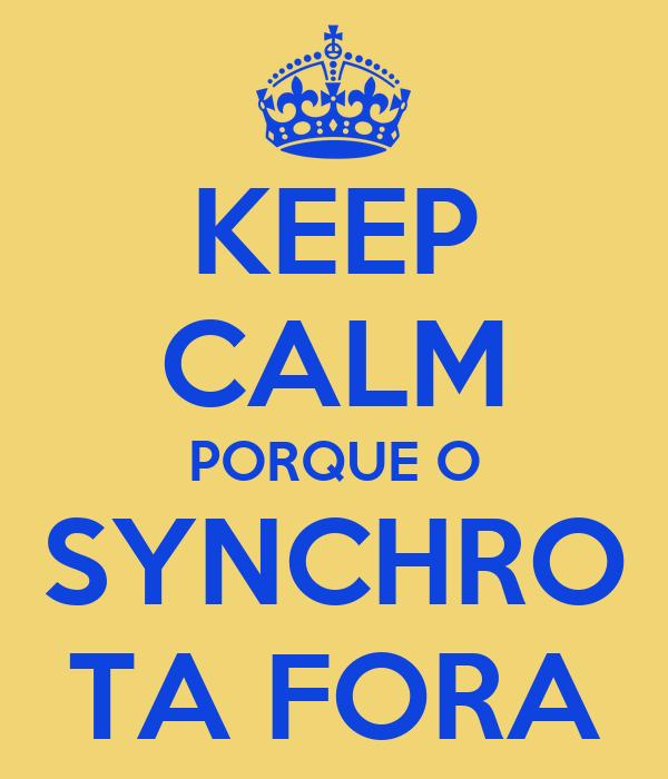 KEEP CALM PORQUE O SYNCHRO TA FORA