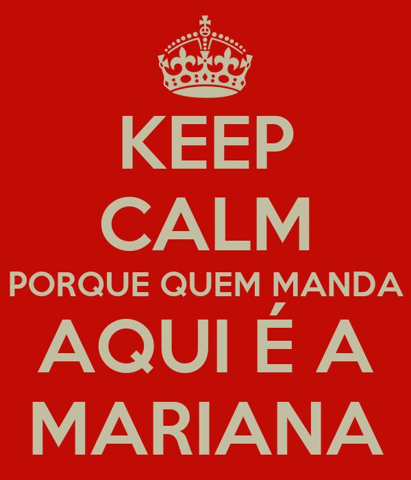 KEEP CALM PORQUE QUEM MANDA AQUI É A MARIANA