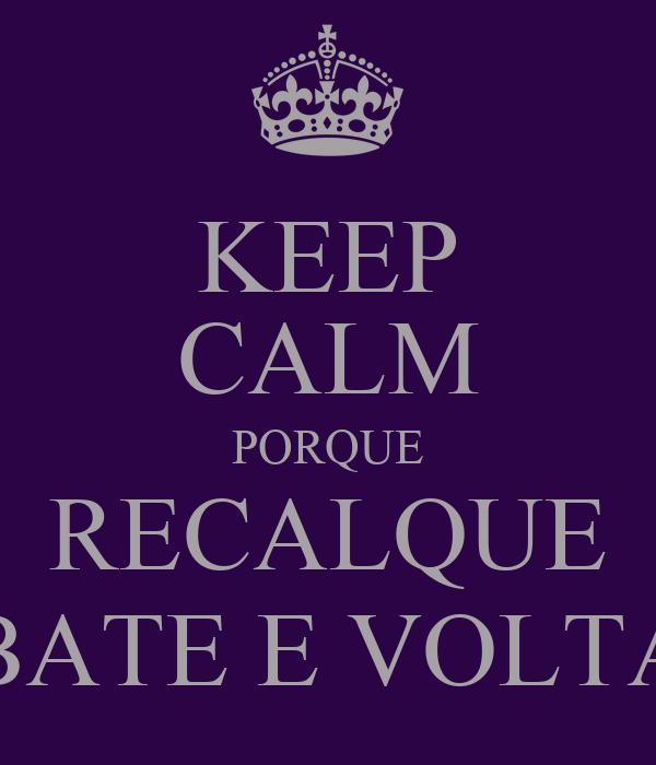 KEEP CALM PORQUE RECALQUE BATE E VOLTA