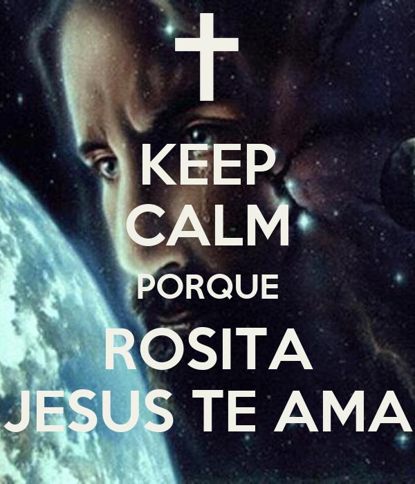 KEEP CALM PORQUE ROSITA JESUS TE AMA