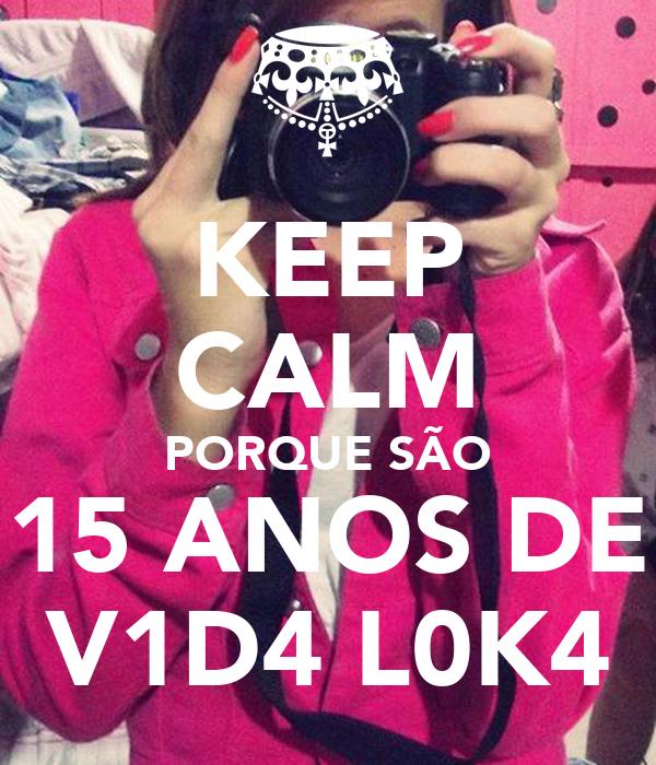 KEEP CALM PORQUE SÃO 15 ANOS DE V1D4 L0K4