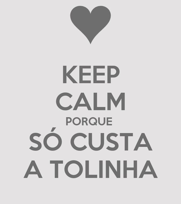 KEEP CALM PORQUE  SÓ CUSTA A TOLINHA