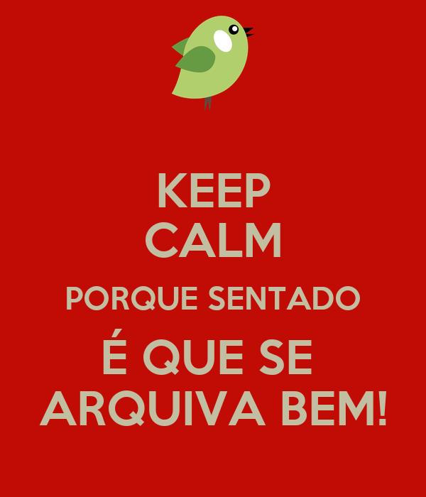 KEEP CALM PORQUE SENTADO É QUE SE  ARQUIVA BEM!
