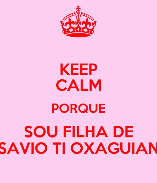 KEEP CALM PORQUE SOU FILHA DE SAVIO TI OXAGUIAN