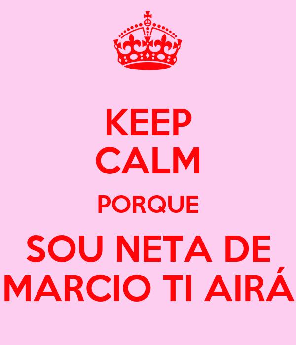 KEEP CALM PORQUE SOU NETA DE MARCIO TI AIRÁ
