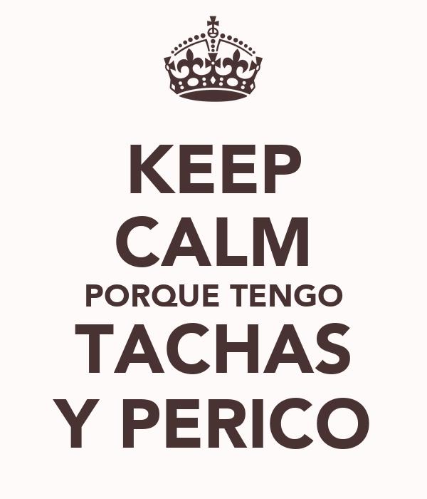 KEEP CALM PORQUE TENGO TACHAS Y PERICO