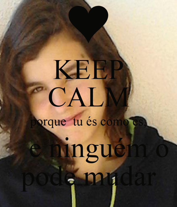 KEEP CALM porque  tu és como és,    e ninguém o pode mudar
