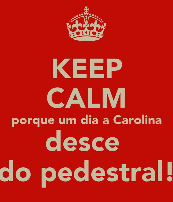 KEEP CALM porque um dia a Carolina desce  do pedestral!