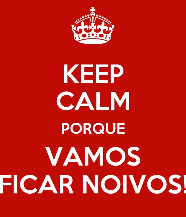 KEEP CALM PORQUE VAMOS FICAR NOIVOS!