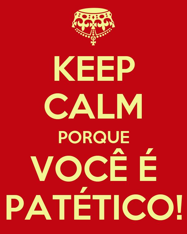 KEEP CALM PORQUE VOCÊ É PATÉTICO!