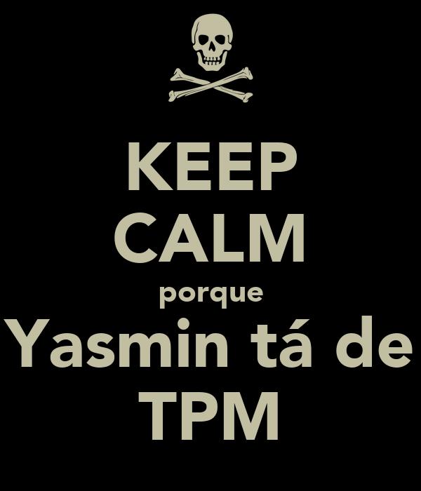 KEEP CALM porque Yasmin tá de TPM