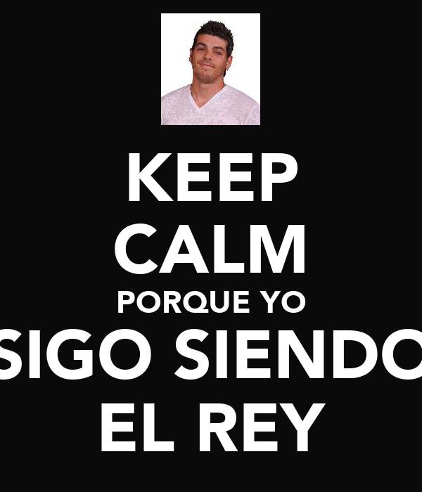 KEEP CALM PORQUE YO SIGO SIENDO EL REY