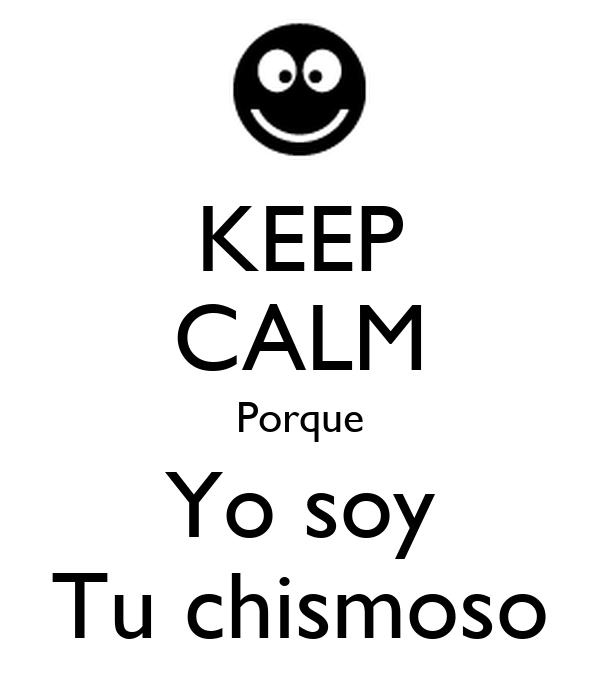 KEEP CALM Porque Yo soy Tu chismoso