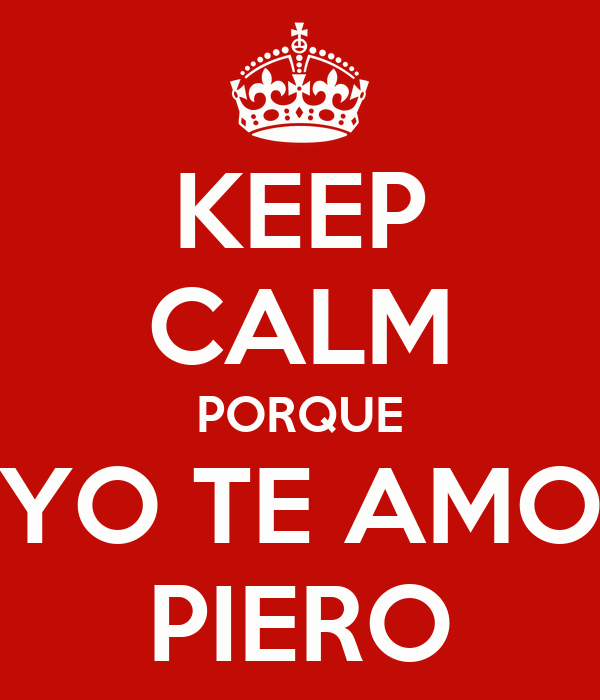KEEP CALM PORQUE YO TE AMO PIERO