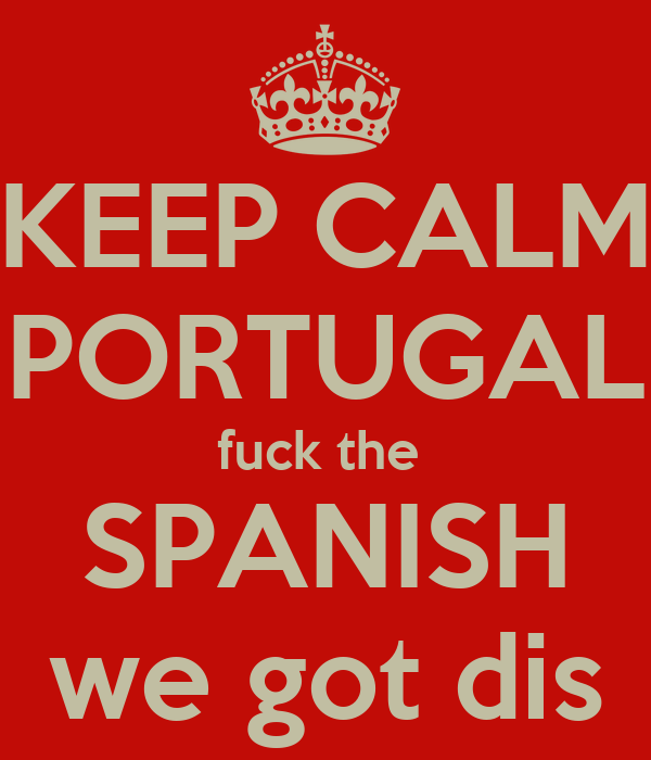 KEEP CALM PORTUGAL fuck the  SPANISH we got dis