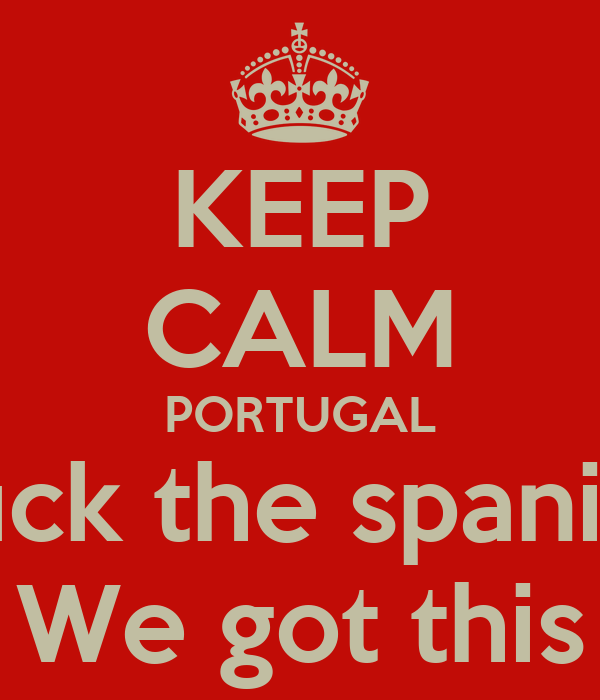 KEEP CALM PORTUGAL Fuck the spanish We got this