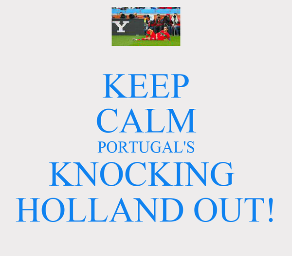 KEEP CALM PORTUGAL'S KNOCKING  HOLLAND OUT!