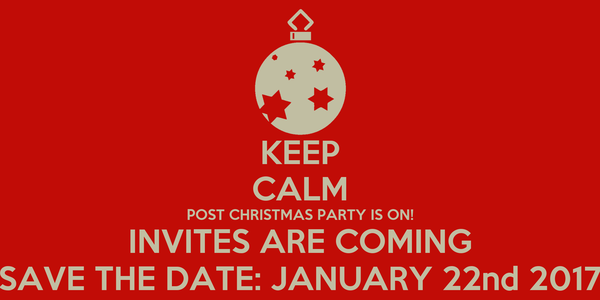 Nice KEEP CALM POST CHRISTMAS PARTY IS ON! INVITES ARE COMING SAVE THE DATE:  JANUARY
