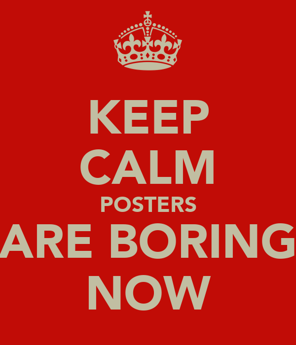 KEEP CALM POSTERS ARE BORING NOW