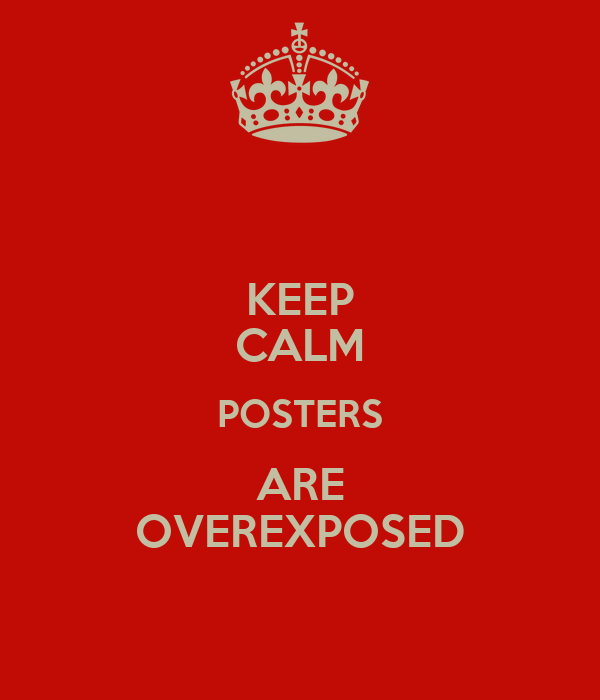 KEEP CALM POSTERS ARE OVEREXPOSED