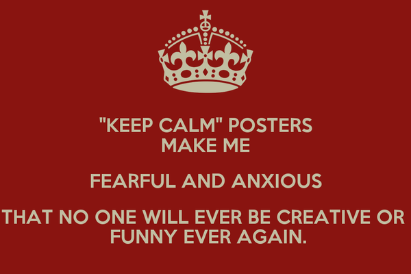 """""""KEEP CALM"""" POSTERS MAKE ME FEARFUL AND ANXIOUS THAT NO ONE WILL EVER BE CREATIVE OR   FUNNY EVER AGAIN."""