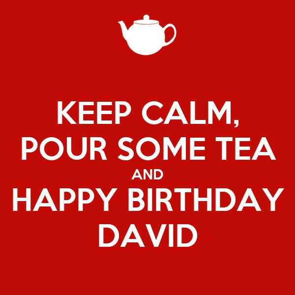 KEEP CALM, POUR SOME TEA AND HAPPY BIRTHDAY DAVID