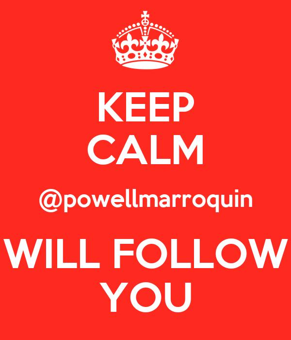 KEEP CALM @powellmarroquin WILL FOLLOW YOU