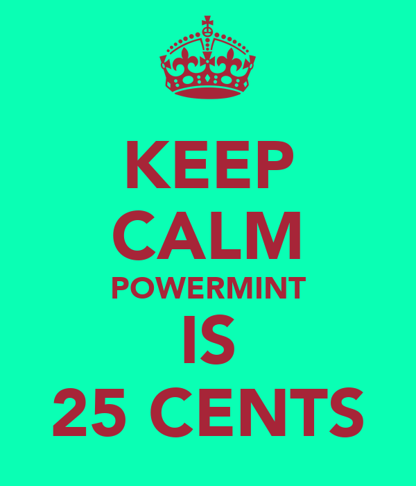 KEEP CALM POWERMINT IS 25 CENTS