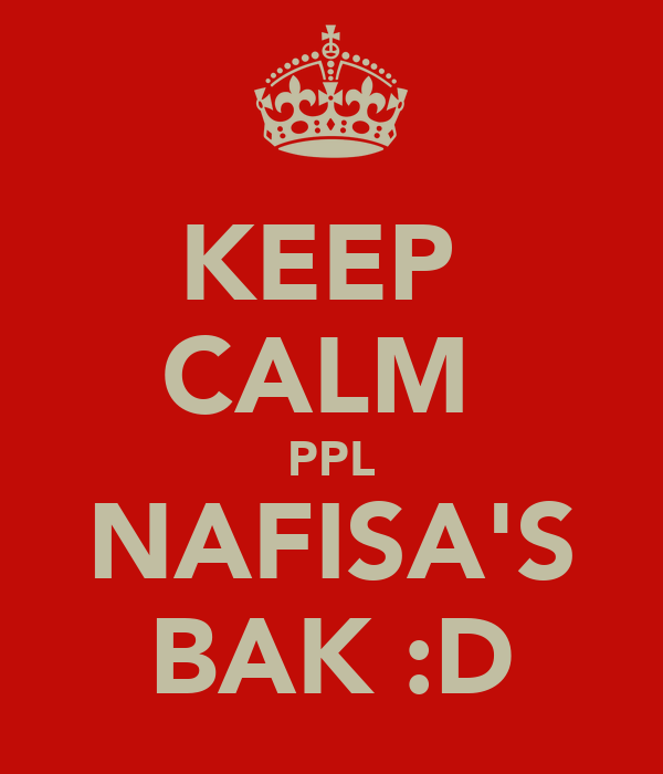 KEEP  CALM  PPL NAFISA'S BAK :D