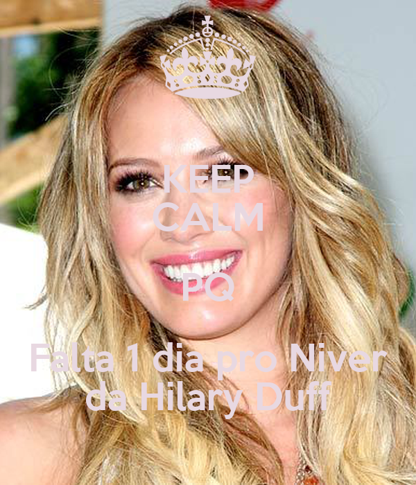 KEEP CALM PQ Falta 1 dia pro Niver da Hilary Duff