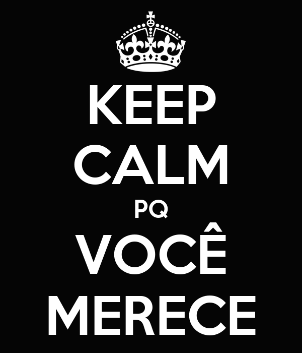 KEEP CALM PQ VOCÊ MERECE