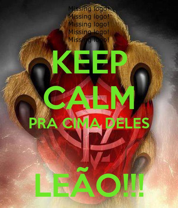 KEEP CALM PRA CIMA DELES  LEÃO!!!