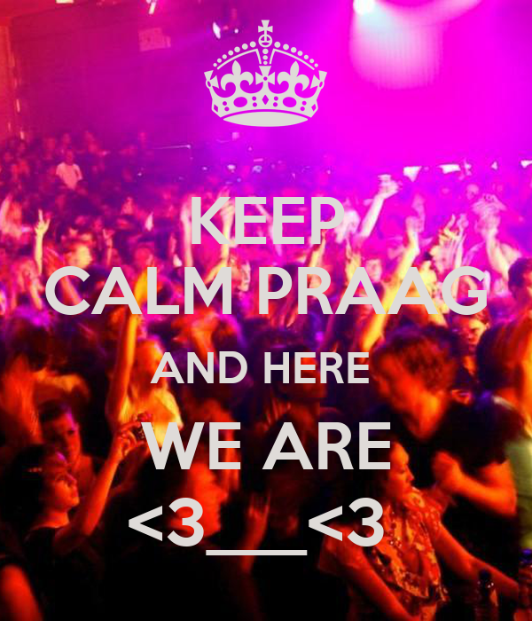 KEEP CALM PRAAG AND HERE  WE ARE <3___<3