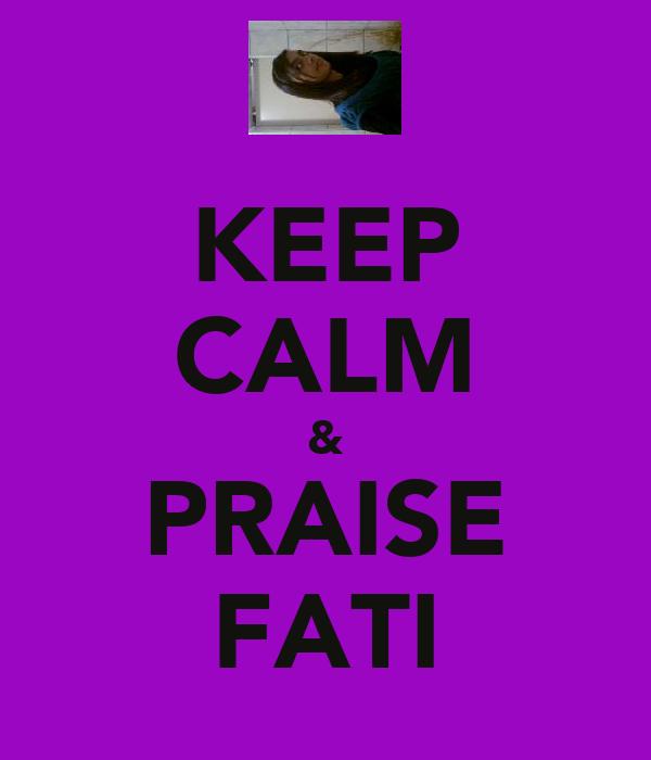 KEEP CALM & PRAISE FATI